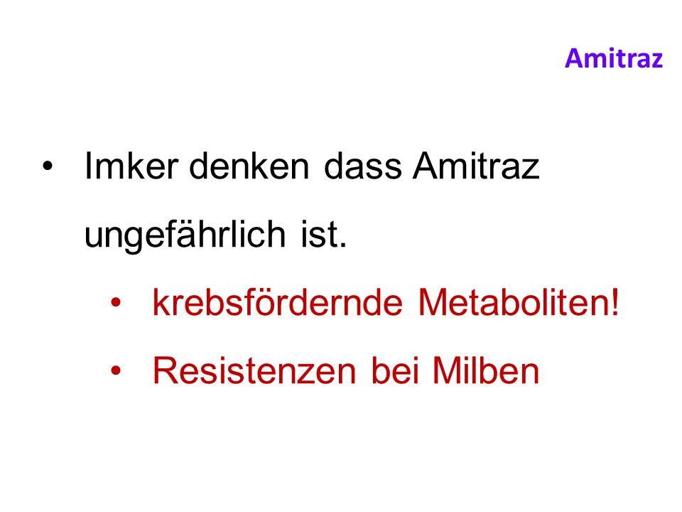 Imker denken dass Amitraz ungefährlich ist. krebsfördernde Metaboliten! Resistenzen bei Milben Amitraz