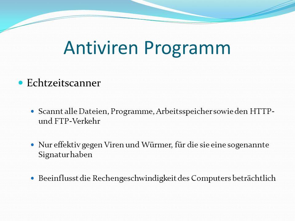 Antiviren Programm Echtzeitscanner Scannt alle Dateien, Programme, Arbeitsspeicher sowie den HTTP- und FTP-Verkehr Nur effektiv gegen Viren und Würmer, für die sie eine sogenannte Signatur haben Beeinflusst die Rechengeschwindigkeit des Computers beträchtlich