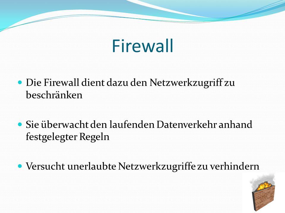 Firewall Die Firewall dient dazu den Netzwerkzugriff zu beschränken Sie überwacht den laufenden Datenverkehr anhand festgelegter Regeln Versucht unerl