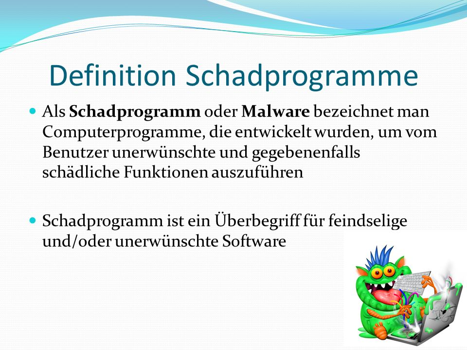 Definition Schadprogramme Als Schadprogramm oder Malware bezeichnet man Computerprogramme, die entwickelt wurden, um vom Benutzer unerwünschte und gegebenenfalls schädliche Funktionen auszuführen Schadprogramm ist ein Überbegriff für feindselige und/oder unerwünschte Software