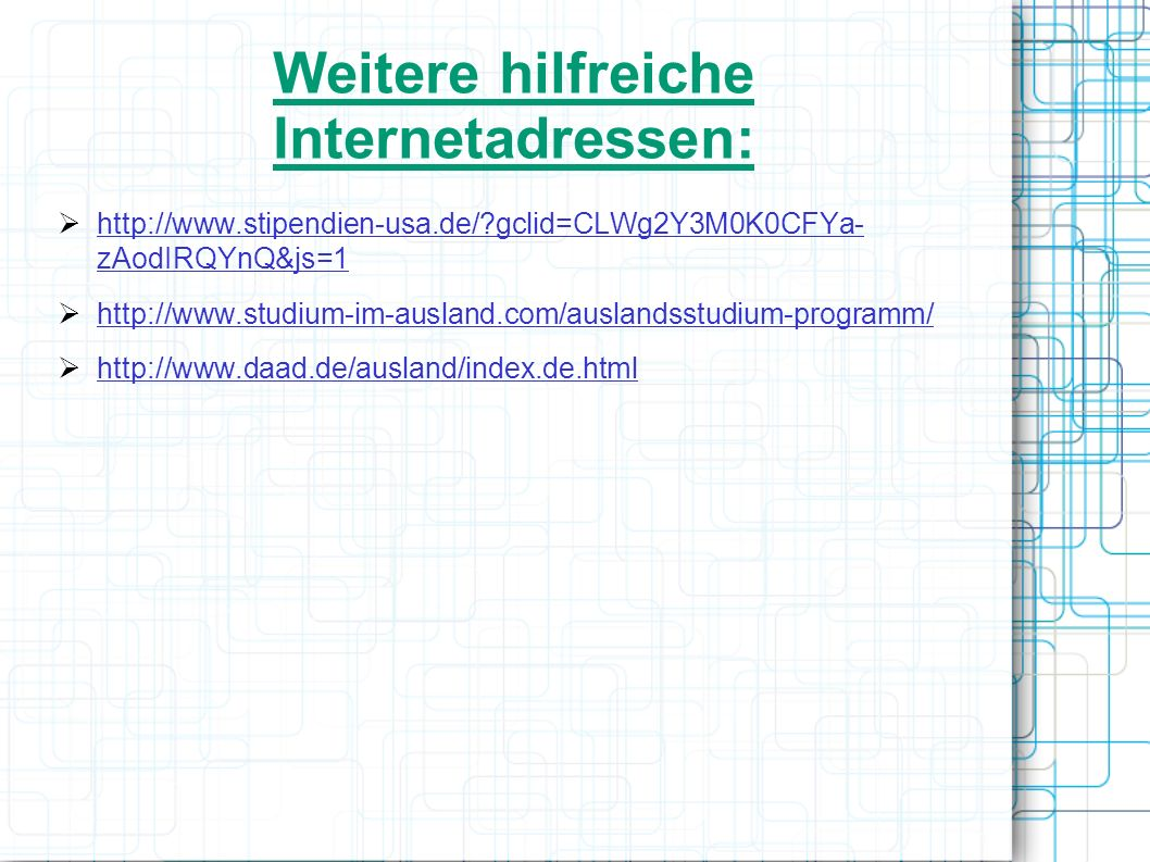 Weitere hilfreiche Internetadressen: http://www.stipendien-usa.de/?gclid=CLWg2Y3M0K0CFYa- zAodIRQYnQ&js=1 http://www.studium-im-ausland.com/auslandsst
