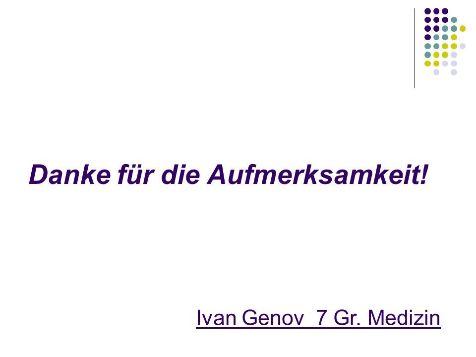 Danke für die Aufmerksamkeit! Ivan Genov 7 Gr. Medizin