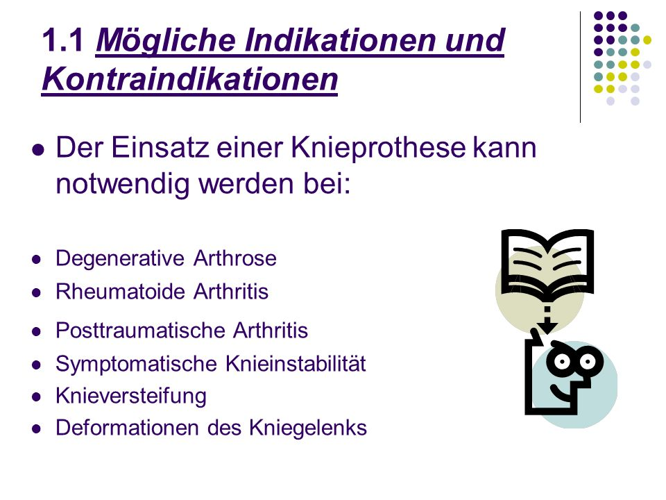 1.1 Mögliche Indikationen und Kontraindikationen Der Einsatz einer Knieprothese kann notwendig werden bei: Degenerative Arthrose Rheumatoide Arthritis Posttraumatische Arthritis Symptomatische Knieinstabilität Knieversteifung Deformationen des Kniegelenks