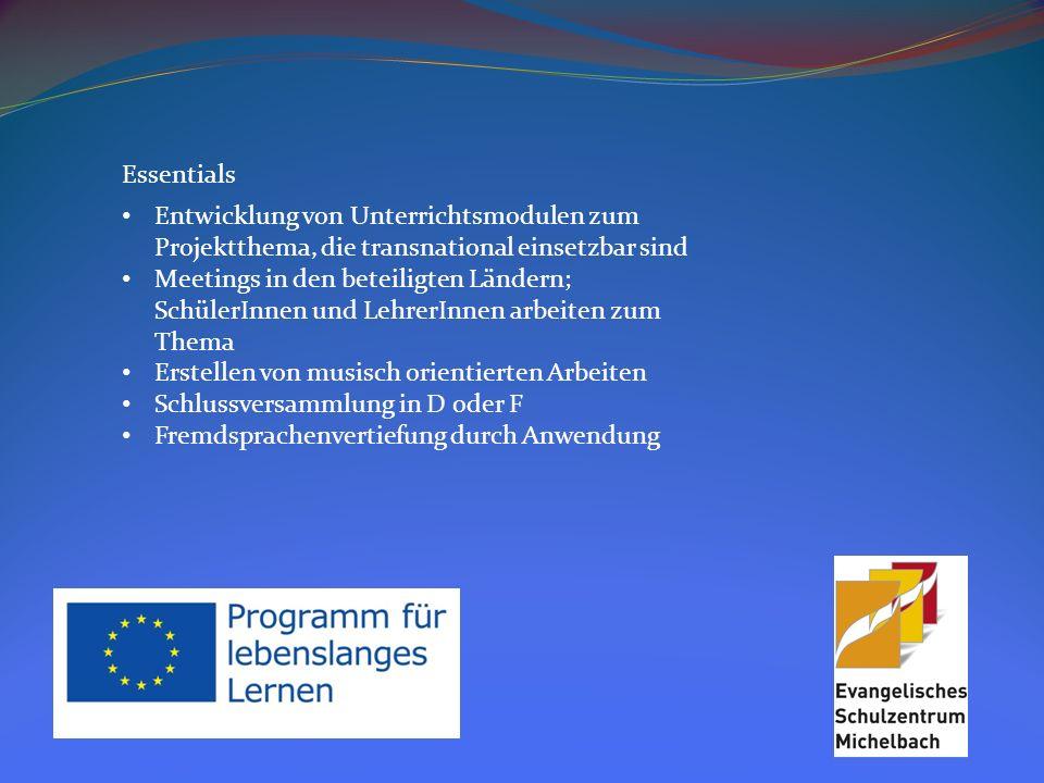 Essentials Entwicklung von Unterrichtsmodulen zum Projektthema, die transnational einsetzbar sind Meetings in den beteiligten Ländern; SchülerInnen und LehrerInnen arbeiten zum Thema Erstellen von musisch orientierten Arbeiten Schlussversammlung in D oder F Fremdsprachenvertiefung durch Anwendung