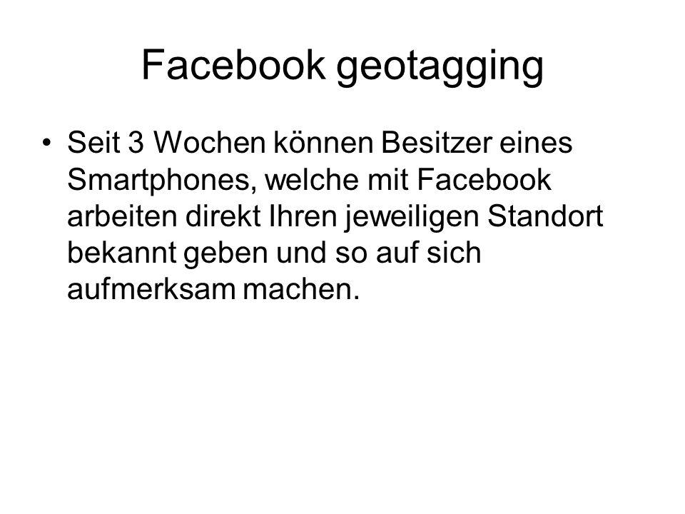 Facebook geotagging Seit 3 Wochen können Besitzer eines Smartphones, welche mit Facebook arbeiten direkt Ihren jeweiligen Standort bekannt geben und so auf sich aufmerksam machen.