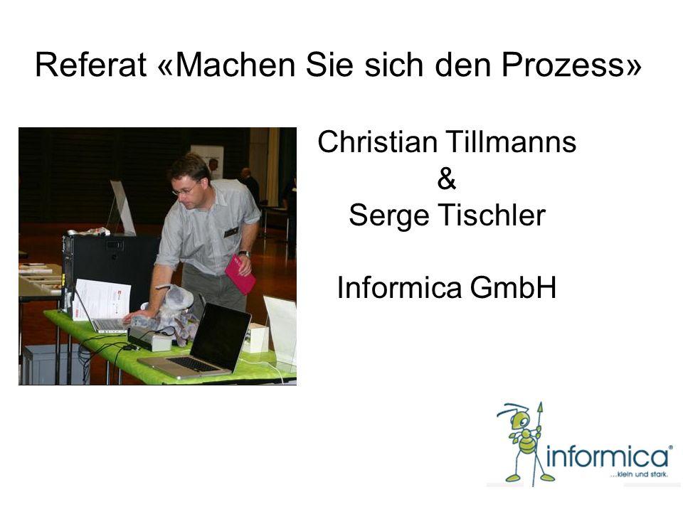 Referat «Machen Sie sich den Prozess» Christian Tillmanns & Serge Tischler Informica GmbH