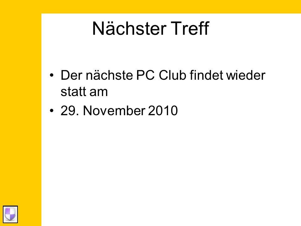 Nächster Treff Der nächste PC Club findet wieder statt am 29. November 2010