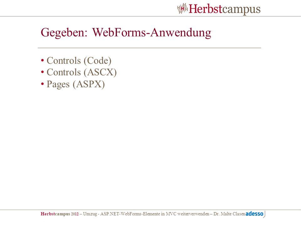 Herbstcampus 2012 – Umzug - ASP.NET-WebForms-Elemente in MVC weiterverwenden – Dr. Malte Clasen Gegeben: WebForms-Anwendung Controls (Code) Controls (