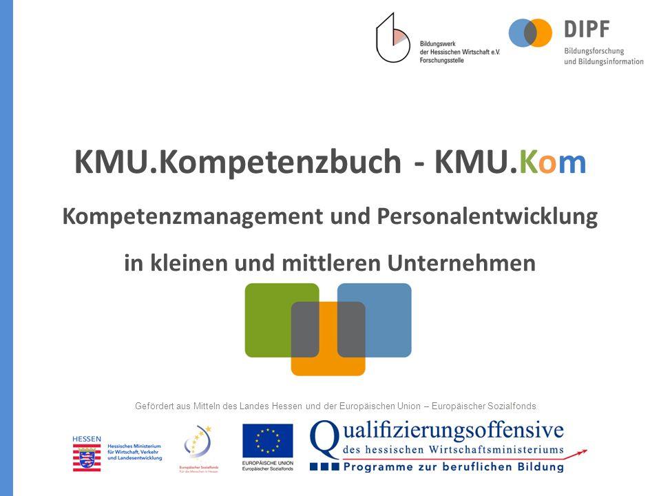 KMU.Kompetenzbuch - KMU.Kom Kompetenzmanagement und Personalentwicklung in kleinen und mittleren Unternehmen Gefördert aus Mitteln des Landes Hessen und der Europäischen Union – Europäischer Sozialfonds