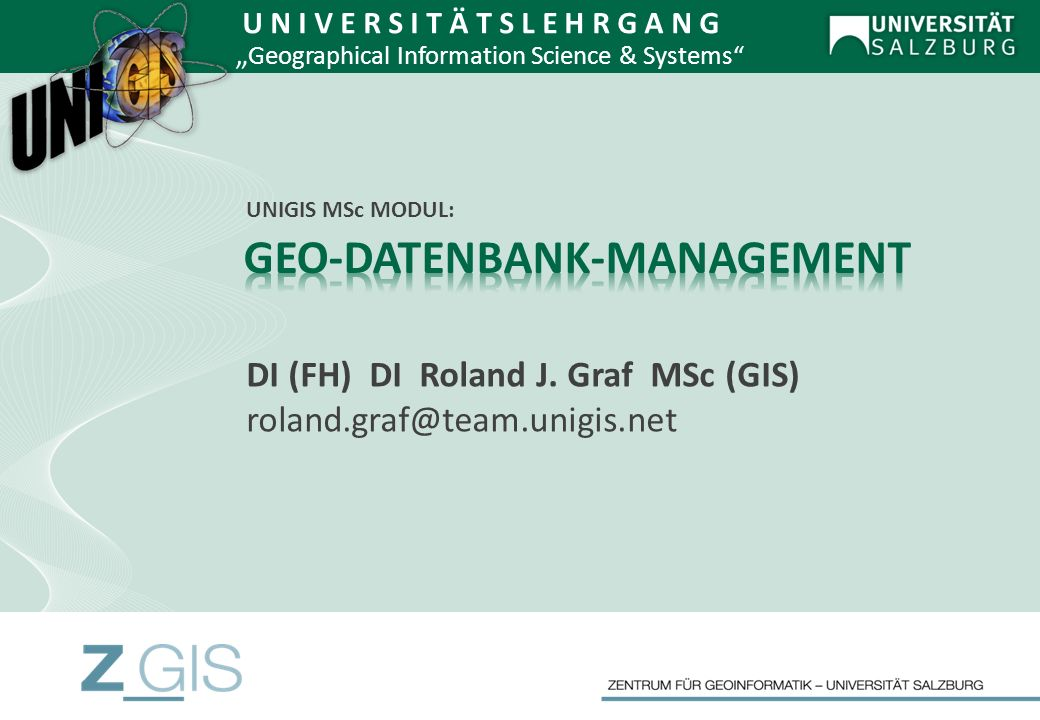 DI (FH) DI Roland J. Graf MSc (GIS) roland.graf@team.unigis.net U N I V E R S I T Ä T S L E H R G A N G Geographical Information Science & Systems UNI