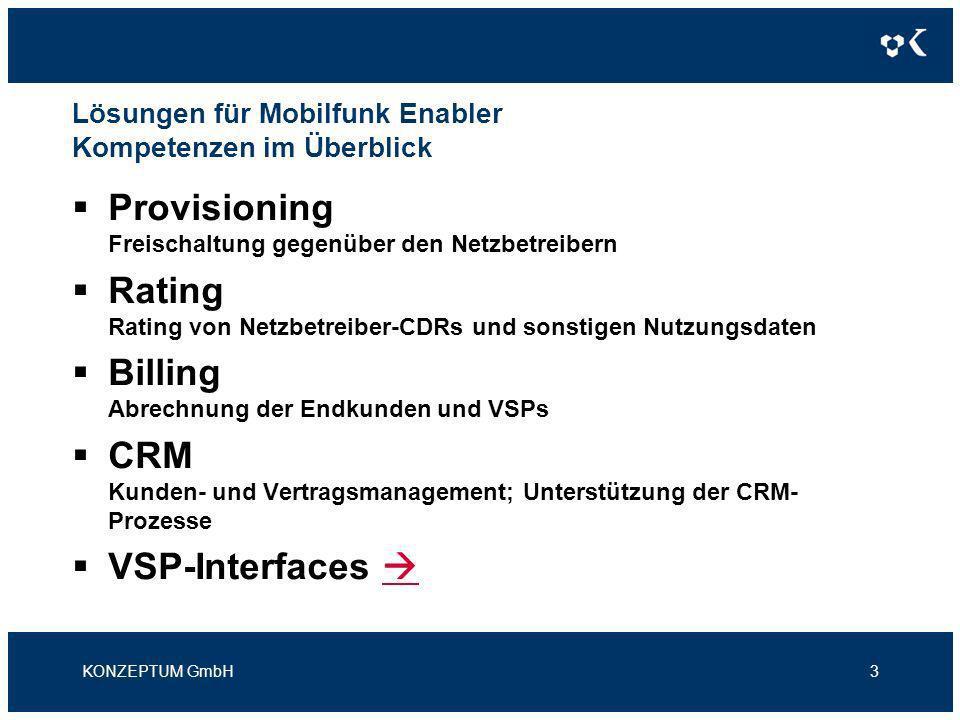 Lösungen für Mobilfunk Enabler VSP-Interfaces – Schnittstellen zwischen (V)SP und Enabler KONZEPTUM GmbH4 Provisioning-Interface Schnittstelle zur Entgegennahme von Aktivierungs-, Deaktivierungs- und Änderungsaufträgen Activation-GUI Smart-Client Anwendung zur manuellen Erfassung von Aufträgen und zum Kundenmanagement, sofern der VSP über kein eigenes BSS oder CRM verfügt (als Alternative zum Provisioning-Interface) CDR / DER Distribution Schnittstelle zur Bereitstellung der bepreisten CDRs, Rechnungsdaten und sonstigen Verbrauchsdaten, so dass diese durch den VSP verarbeitet werden können.