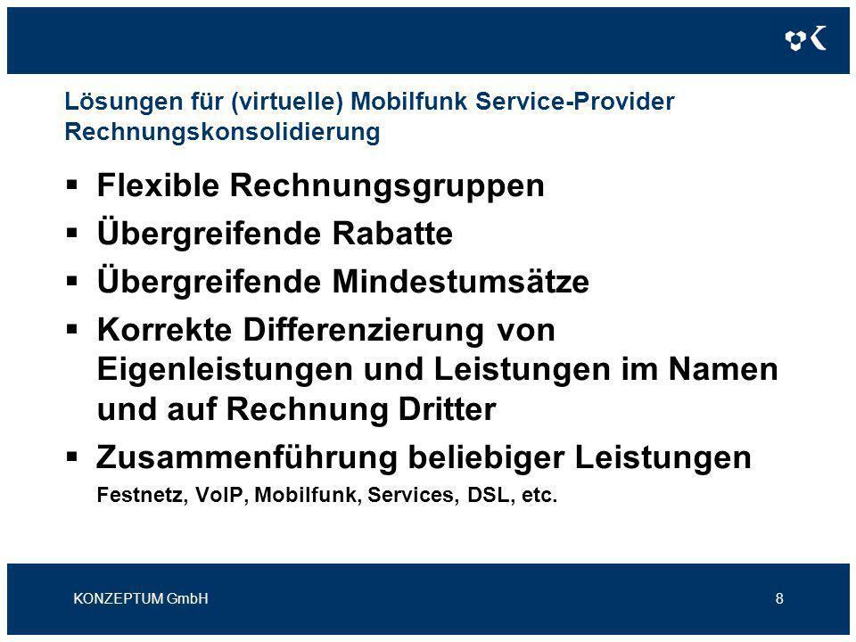 Lösungen für (virtuelle) Mobilfunk Service-Provider Rechnungskonsolidierung KONZEPTUM GmbH8 Flexible Rechnungsgruppen Übergreifende Rabatte Übergreifende Mindestumsätze Korrekte Differenzierung von Eigenleistungen und Leistungen im Namen und auf Rechnung Dritter Zusammenführung beliebiger Leistungen Festnetz, VoIP, Mobilfunk, Services, DSL, etc.