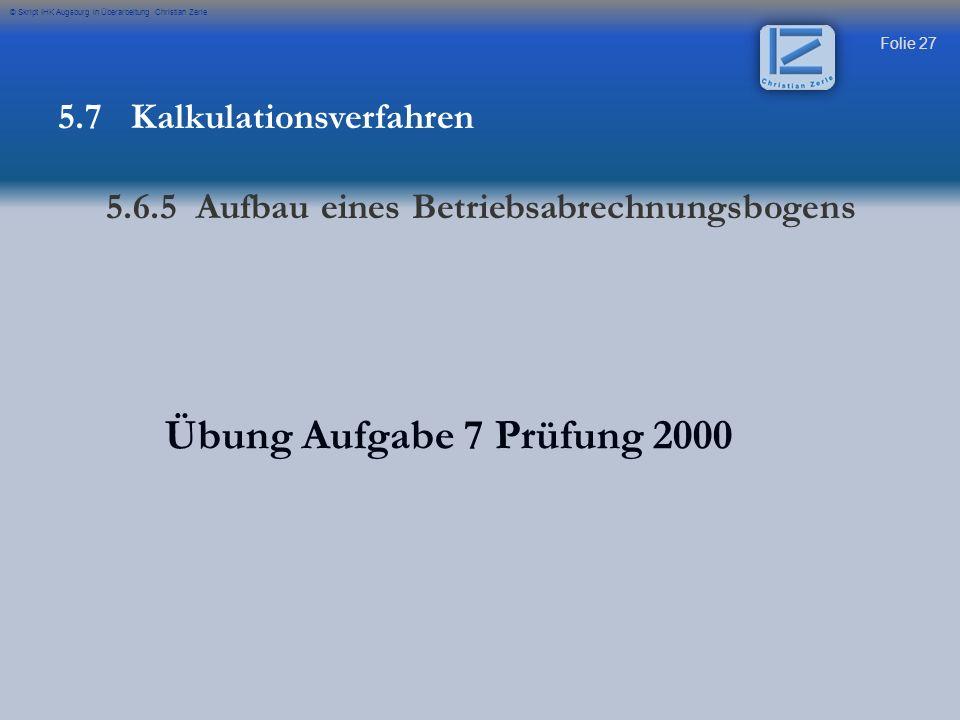 Folie 27 © Skript IHK Augsburg in Überarbeitung Christian Zerle Übung Aufgabe 7 Prüfung 2000 5.7 Kalkulationsverfahren 5.6.5 Aufbau eines Betriebsabre