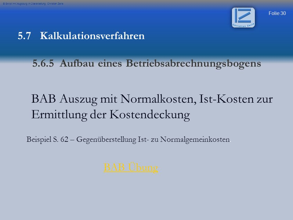 Folie 30 © Skript IHK Augsburg in Überarbeitung Christian Zerle BAB Auszug mit Normalkosten, Ist-Kosten zur Ermittlung der Kostendeckung Beispiel S. 6