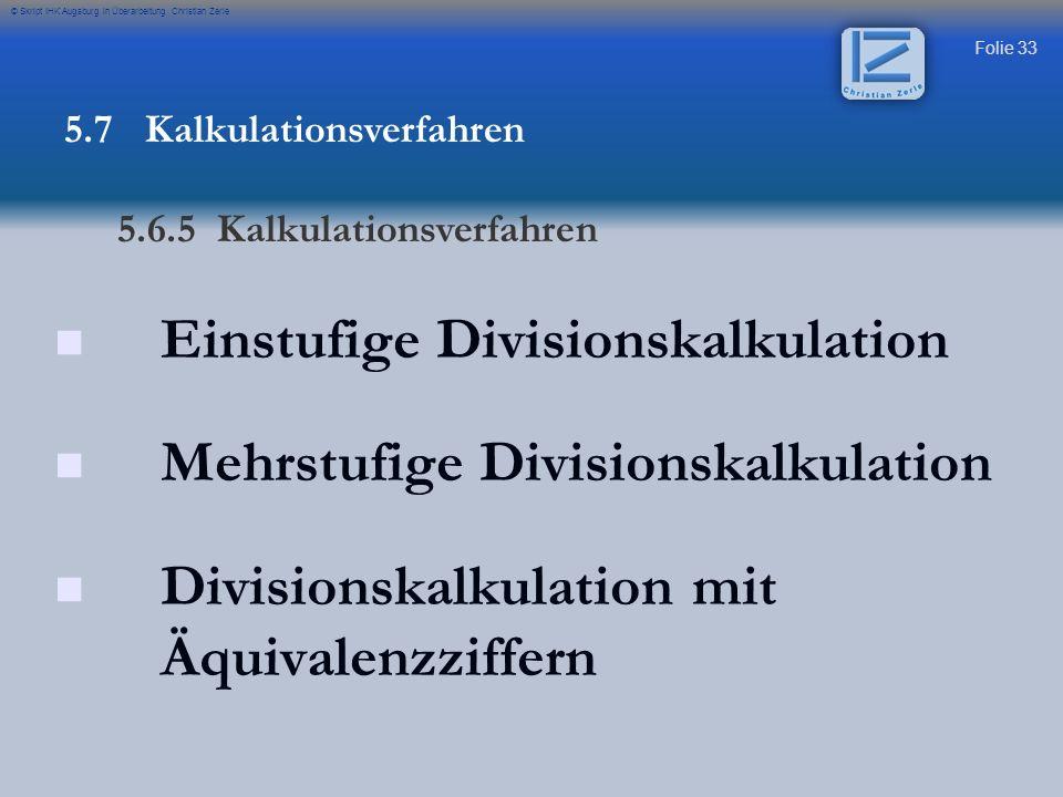 Folie 33 © Skript IHK Augsburg in Überarbeitung Christian Zerle Einstufige Divisionskalkulation Mehrstufige Divisionskalkulation Divisionskalkulation