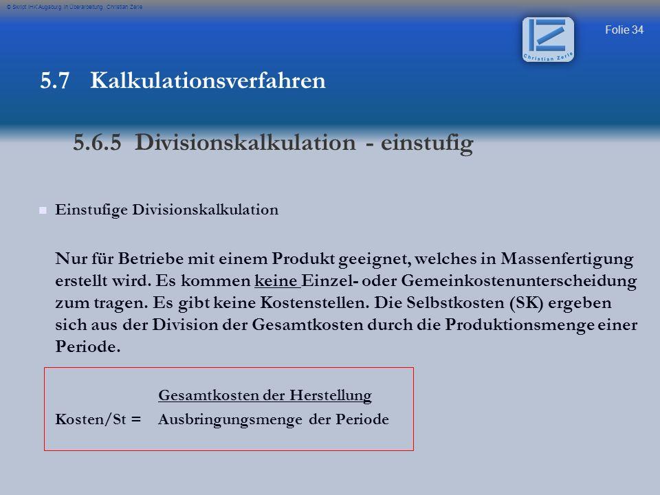 Folie 34 © Skript IHK Augsburg in Überarbeitung Christian Zerle Einstufige Divisionskalkulation Nur für Betriebe mit einem Produkt geeignet, welches i