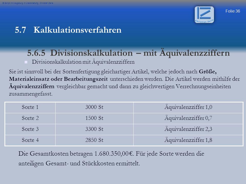 Folie 36 © Skript IHK Augsburg in Überarbeitung Christian Zerle Divisionskalkulation mit Äquivalenzziffern Sie ist sinnvoll bei der Sortenfertigung gl