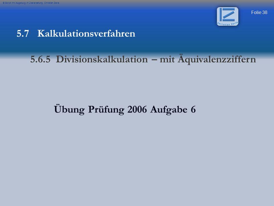 Folie 38 © Skript IHK Augsburg in Überarbeitung Christian Zerle Übung Prüfung 2006 Aufgabe 6 5.7 Kalkulationsverfahren 5.6.5 Divisionskalkulation – mi