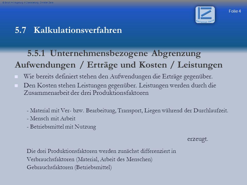Folie 55 © Skript IHK Augsburg in Überarbeitung Christian Zerle Zu 1.) Kalkulatorische Abschreibung: Zu 1.) Kalkulatorische Abschreibung: Wiederbeschaffungskosten / 12 Jahre Abschreibung / 12 (um monatliche Rate zu erhalten) Zu 2.) Kalkulatorische Zinsen: Zu 2.) Kalkulatorische Zinsen: K= Anschaffungskosten K= Anschaffungskosten K*p*t K*p*t 100*12 / 2) 100*12 / 2) Zu 3.) Energiekosten: Zu 3.) Energiekosten: Energieverbrauch pro h * Kosten pro Einheit DM*Wochenarbeitsstunden+Grundgebür Zu 4.) Reparatur und Wartung Zu 4.) Reparatur und Wartung nur die Gemeinkosten pro Jahr aufnehmen / 12 Monate Zu 6.) Werkzeugkosten Zu 6.) Werkzeugkosten Kosten aufnehmen Zu 7.)Betriebsstoffkosten Zu 7.)Betriebsstoffkosten Kosten aufnehmen Anschaffungskosten Zins