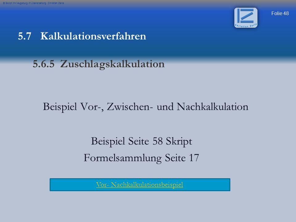 Folie 48 © Skript IHK Augsburg in Überarbeitung Christian Zerle Beispiel Vor-, Zwischen- und Nachkalkulation Beispiel Seite 58 Skript Formelsammlung S