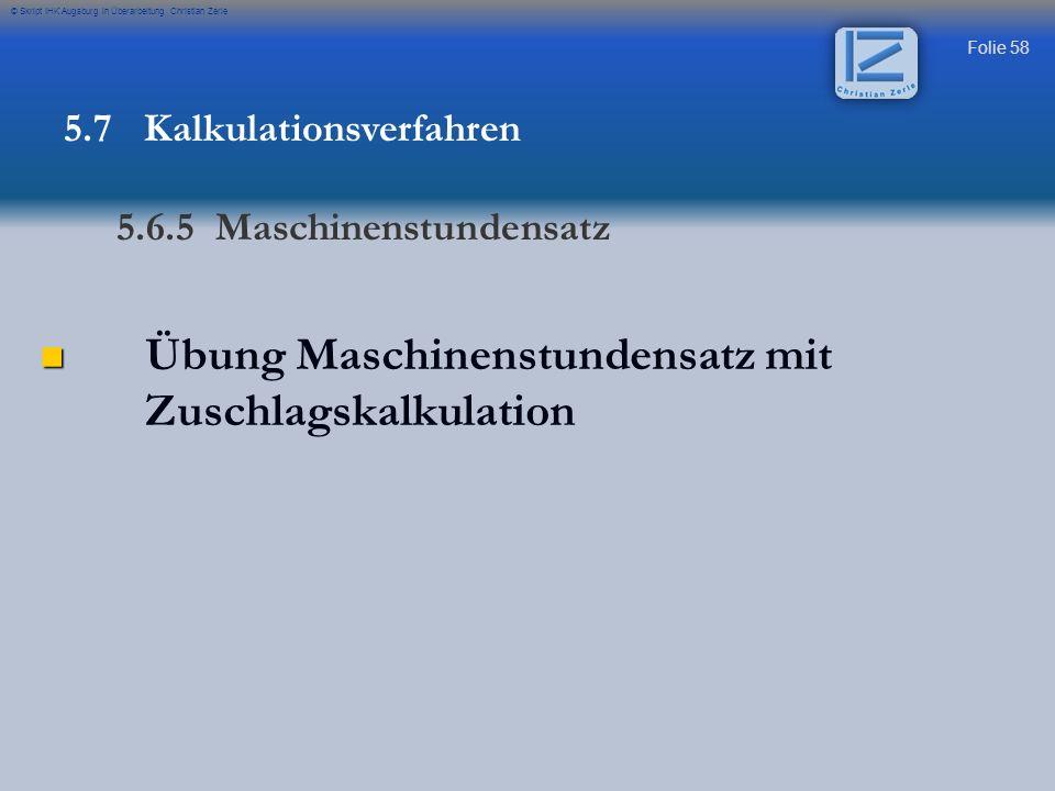 Folie 58 © Skript IHK Augsburg in Überarbeitung Christian Zerle Übung Maschinenstundensatz mit Zuschlagskalkulation 5.7 Kalkulationsverfahren 5.6.5 Ma