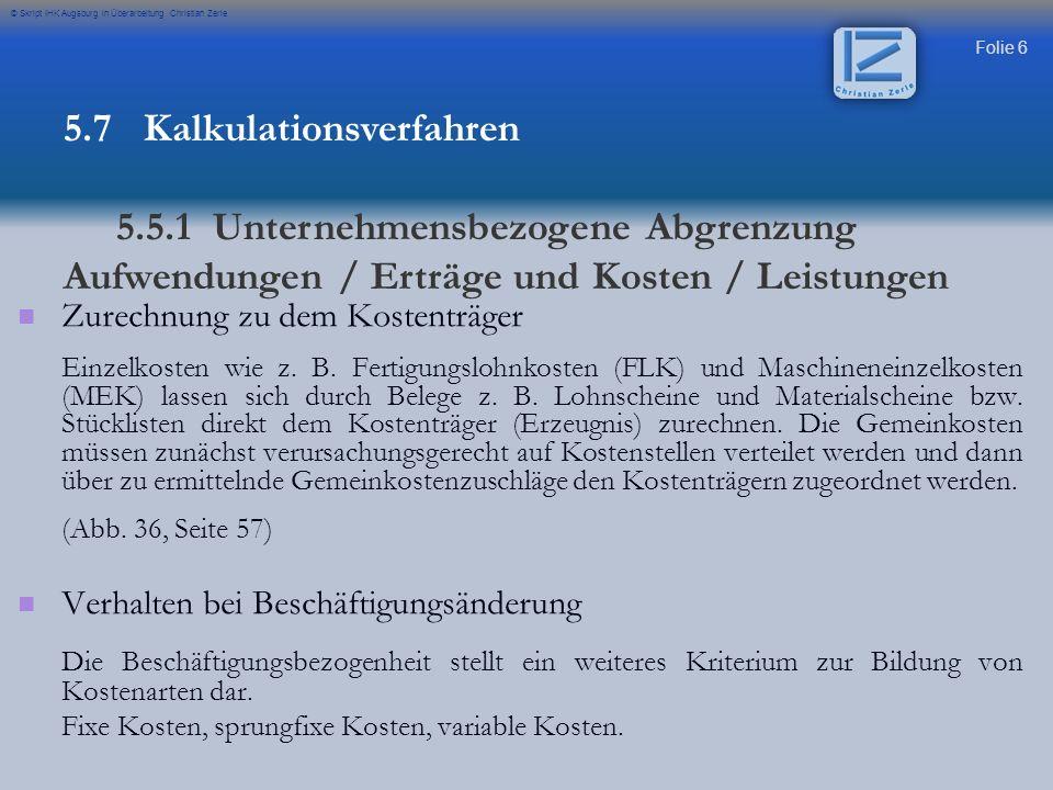 Folie 57 © Skript IHK Augsburg in Überarbeitung Christian Zerle Maschinenstundensatz Kalkulationsschema mit Maschinenstundensatz 5.7 Kalkulationsverfahren 5.6.5 Zuschlagskalkulation