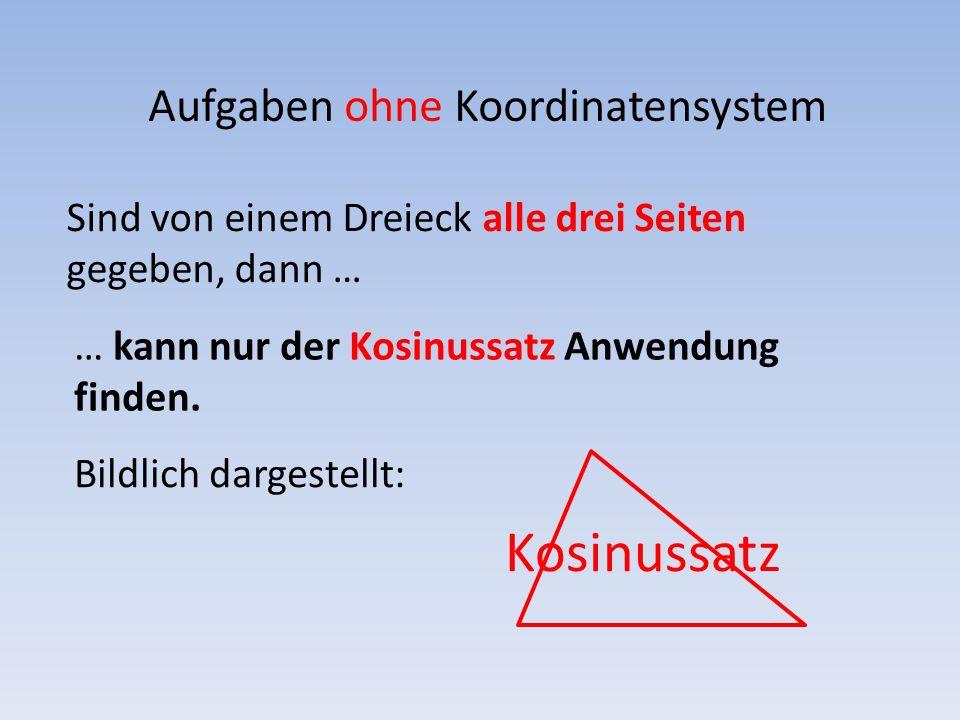 Aufgaben ohne Koordinatensystem Sind von einem Dreieck zwei Seiten und der Zwischenwinkel gegeben, dann … Bildlich dargestellt: … kann nur der Kosinussatz Anwendung finden.