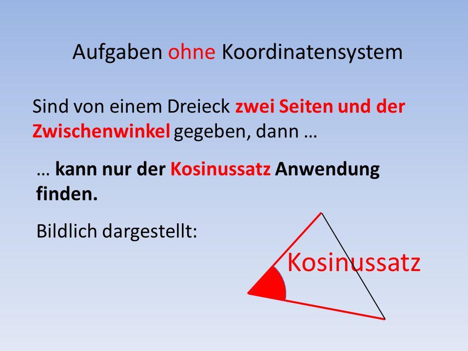 Aufgaben ohne Koordinatensystem Sind von einem Dreieck zwei Seiten und der Zwischenwinkel gegeben, dann … Bildlich dargestellt: … kann nur der Kosinus