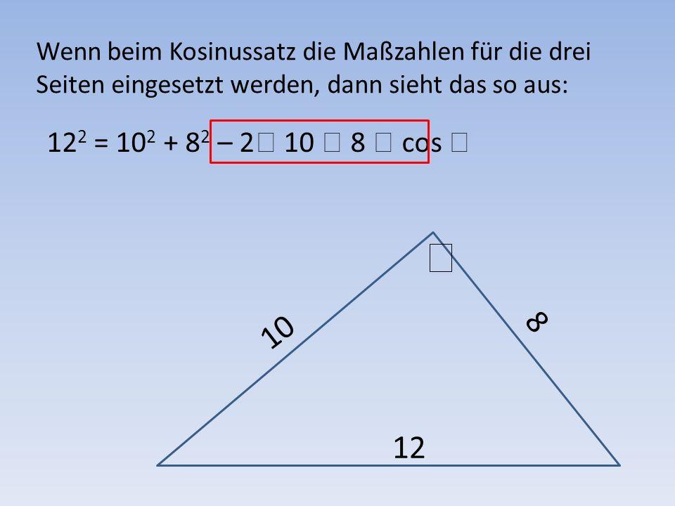 Wenn beim Kosinussatz die Maßzahlen für die drei Seiten eingesetzt werden, dann sieht das so aus: 12 2 = 10 2 + 8 2 – 2 10 8 cos Und nach der richtigen Umformung: oder: 82,82