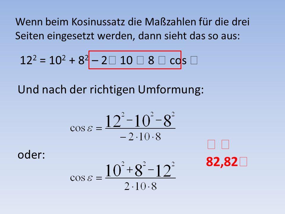 Wenn beim Kosinussatz die Maßzahlen für die drei Seiten eingesetzt werden, dann sieht das so aus: 12 2 = 10 2 + 8 2 – 2 10 8 cos Und nach der richtige