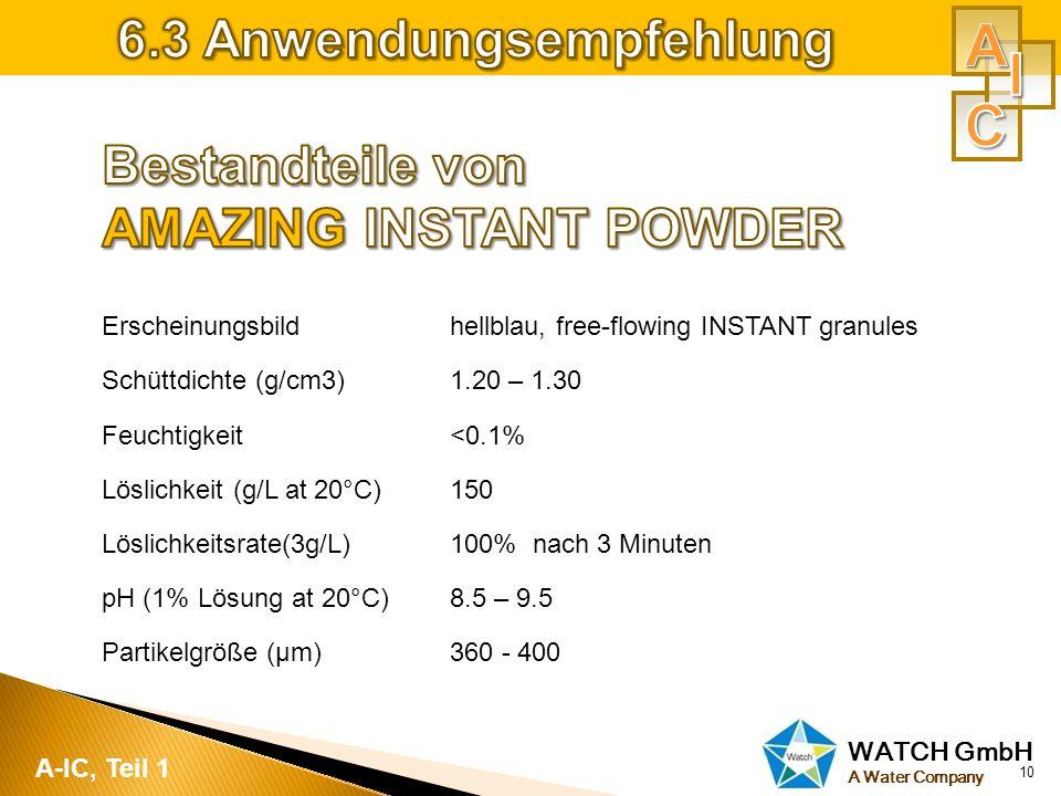 WATCH GmbH A Water Company 10 A-IC, Teil 1 Erscheinungsbildhellblau, free-flowing INSTANT granules Schüttdichte (g/cm3)1.20 – 1.30 Feuchtigkeit<0.1% L