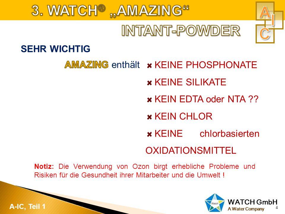 WATCH GmbH A Water Company 4 A-IC, Teil 1 KEINE PHOSPHONATE KEINE SILIKATE KEIN EDTA oder NTA ?? KEIN CHLOR KEINE chlorbasierten OXIDATIONSMITTEL Noti