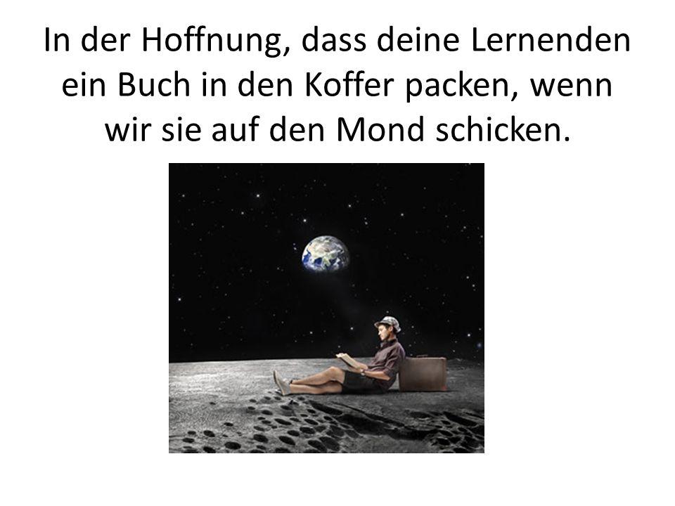 In der Hoffnung, dass deine Lernenden ein Buch in den Koffer packen, wenn wir sie auf den Mond schicken.