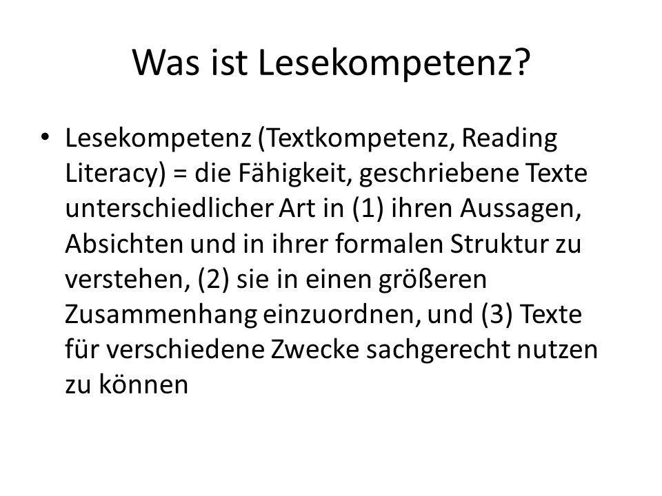 Was ist Lesekompetenz? Lesekompetenz (Textkompetenz, Reading Literacy) = die Fähigkeit, geschriebene Texte unterschiedlicher Art in (1) ihren Aussagen