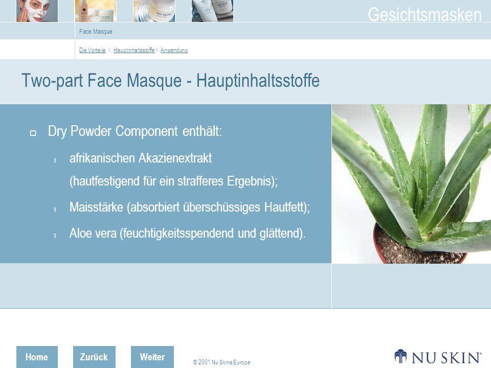 HomeZurück © 2001 Nu Skin ® Europe Gesichtsmasken Weiter Face Masque Two-part Face Masque - Hauptinhaltsstoffe Dry Powder Component enthält:  afrikanischen Akazienextrakt (hautfestigend für ein strafferes Ergebnis);  Maisstärke (absorbiert überschüssiges Hautfett);  Aloe vera (feuchtigkeitsspendend und glättend).