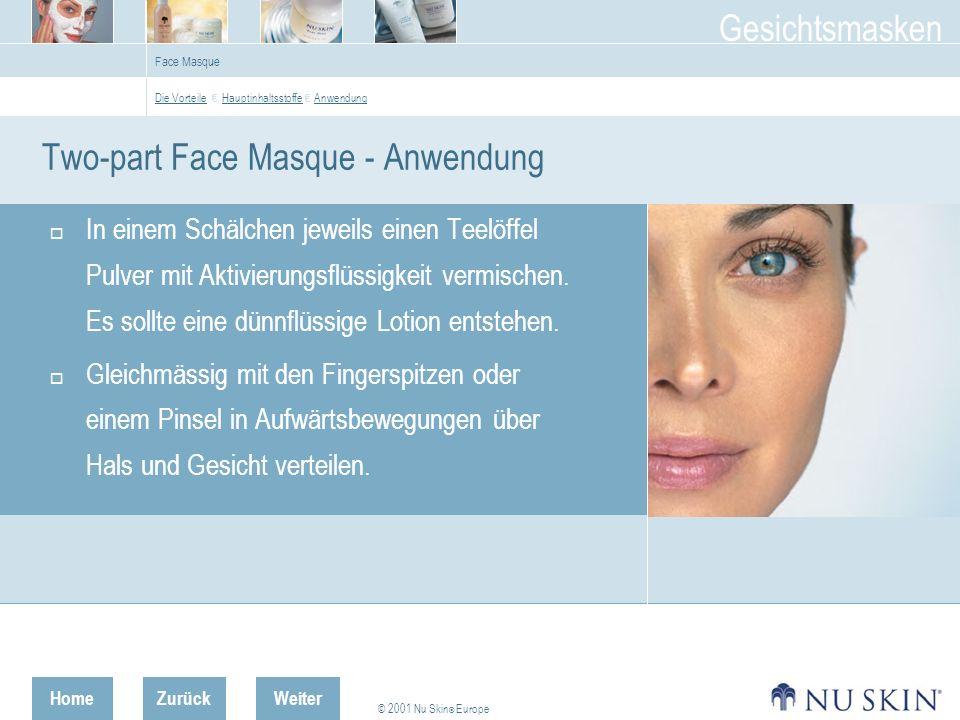 HomeZurück © 2001 Nu Skin ® Europe Gesichtsmasken Weiter Face Masque Two-part Face Masque - Anwendung In einem Schälchen jeweils einen Teelöffel Pulver mit Aktivierungsflüssigkeit vermischen.