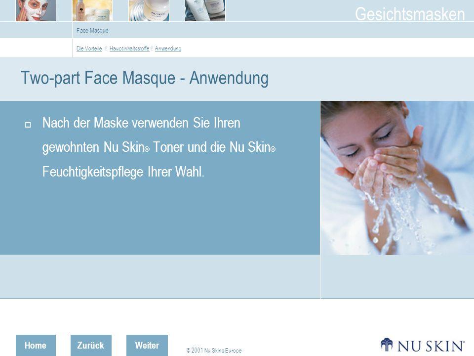 HomeZurück © 2001 Nu Skin ® Europe Gesichtsmasken Weiter Nach der Maske verwenden Sie Ihren gewohnten Nu Skin ® Toner und die Nu Skin ® Feuchtigkeitspflege Ihrer Wahl.