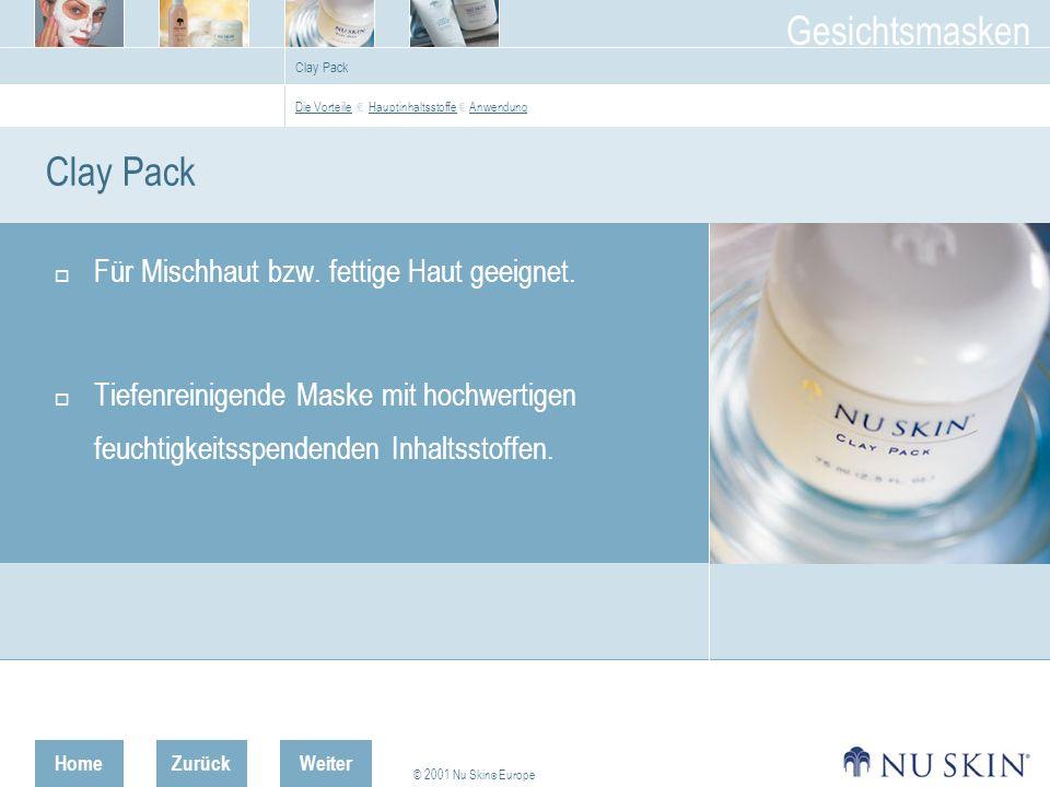 HomeZurück © 2001 Nu Skin ® Europe Gesichtsmasken Weiter Clay Pack Die Vorteile Die Vorteile Hauptinhaltsstoffe AnwendungHauptinhaltsstoffe Anwendung Clay Pack Für Mischhaut bzw.