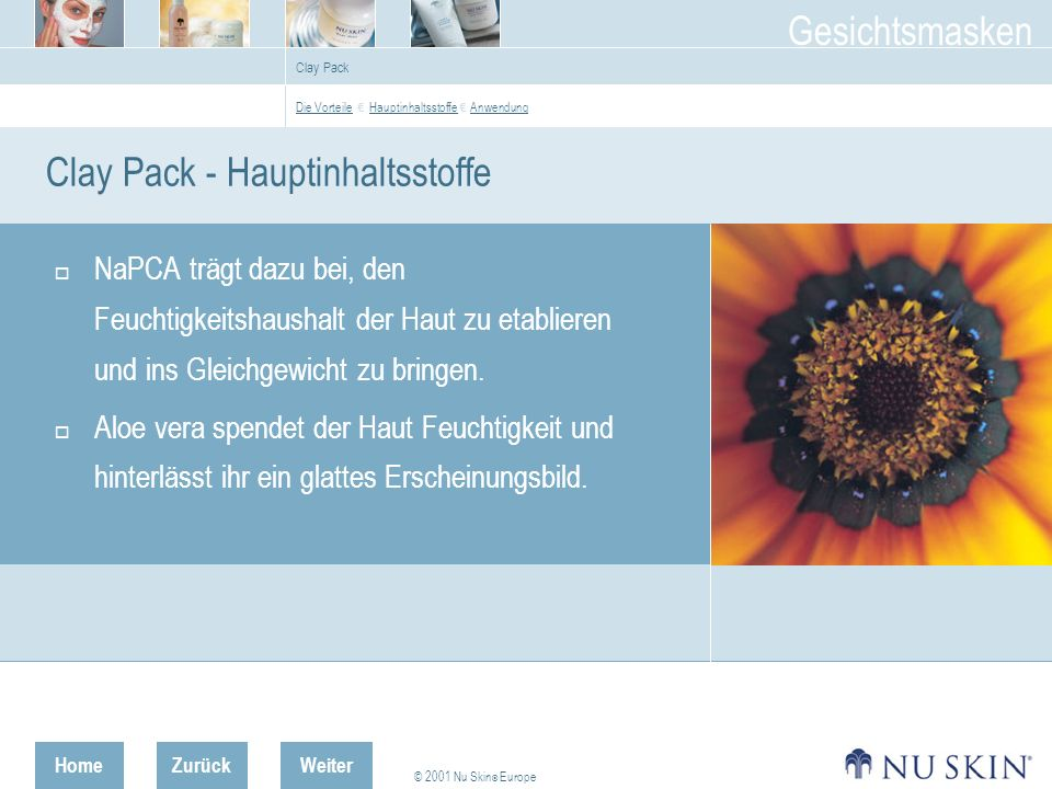 HomeZurück © 2001 Nu Skin ® Europe Gesichtsmasken Weiter Clay Pack Clay Pack - Hauptinhaltsstoffe NaPCA trägt dazu bei, den Feuchtigkeitshaushalt der Haut zu etablieren und ins Gleichgewicht zu bringen.