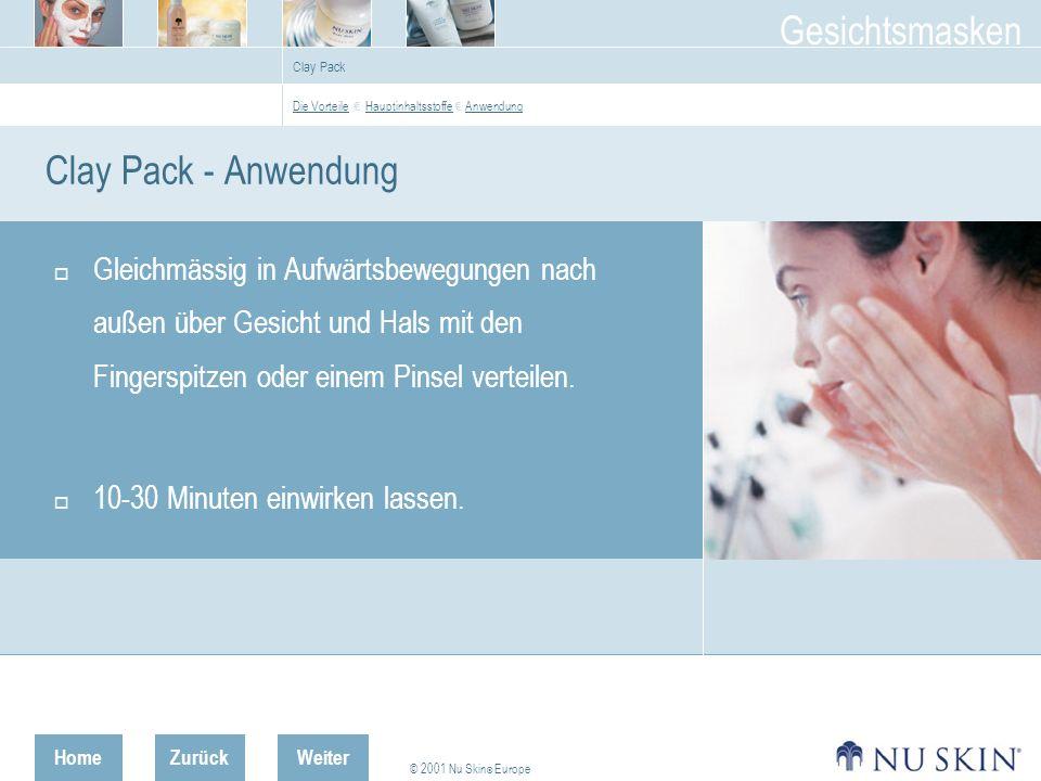 HomeZurück © 2001 Nu Skin ® Europe Gesichtsmasken Weiter Clay Pack Clay Pack - Anwendung Gleichmässig in Aufwärtsbewegungen nach außen über Gesicht und Hals mit den Fingerspitzen oder einem Pinsel verteilen.
