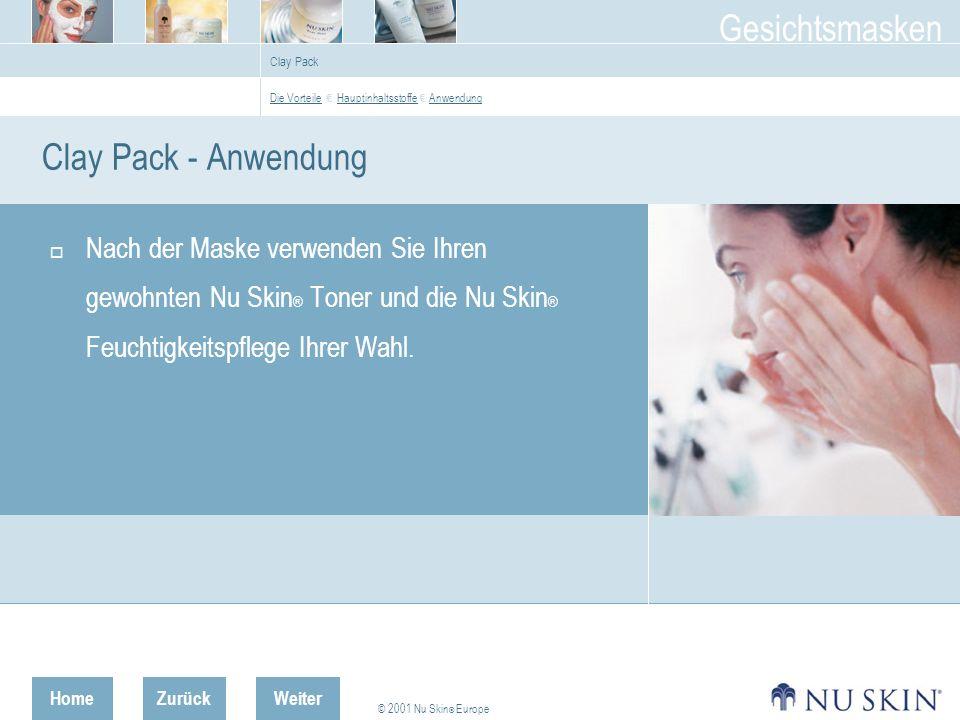 HomeZurück © 2001 Nu Skin ® Europe Gesichtsmasken Weiter Clay Pack Clay Pack - Anwendung Nach der Maske verwenden Sie Ihren gewohnten Nu Skin ® Toner und die Nu Skin ® Feuchtigkeitspflege Ihrer Wahl.