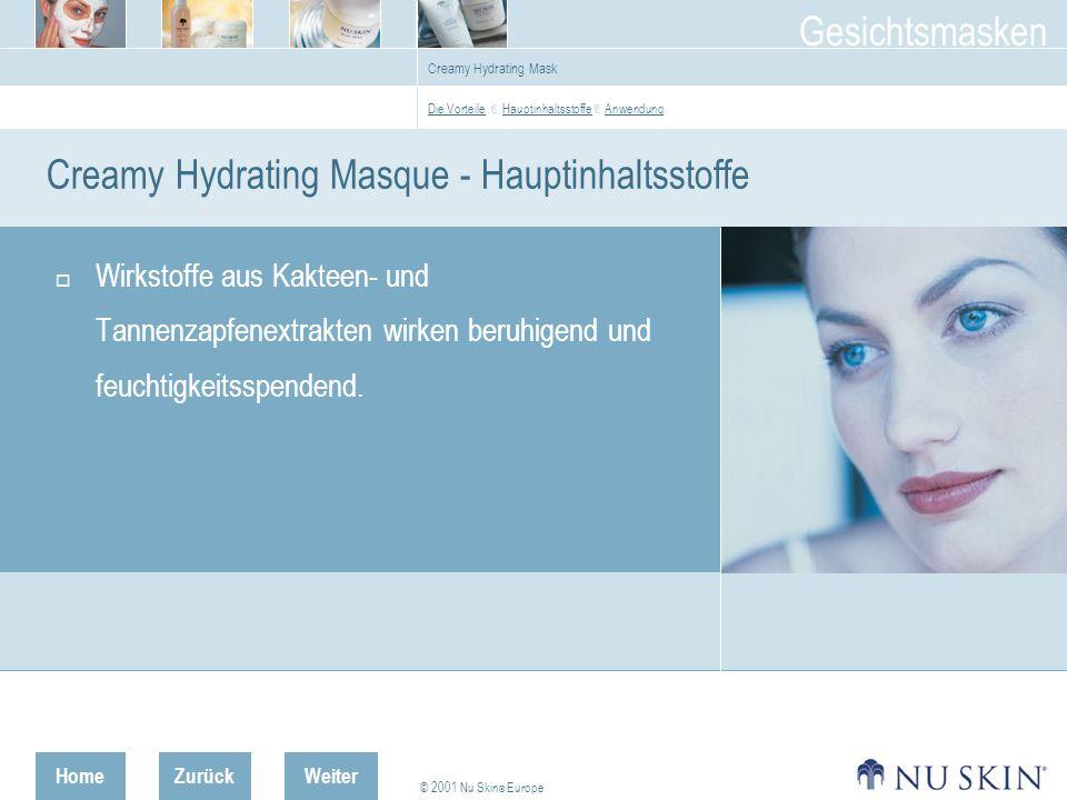 HomeZurück © 2001 Nu Skin ® Europe Gesichtsmasken Weiter Creamy Hydrating Mask Creamy Hydrating Masque - Hauptinhaltsstoffe Wirkstoffe aus Kakteen- und Tannenzapfenextrakten wirken beruhigend und feuchtigkeitsspendend.