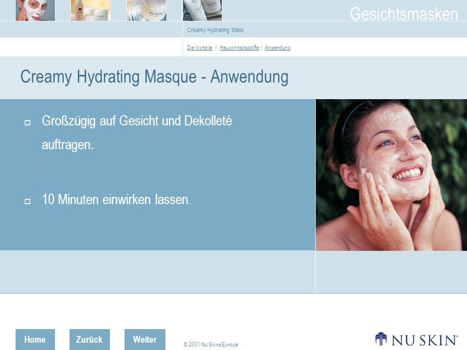 HomeZurück © 2001 Nu Skin ® Europe Gesichtsmasken Weiter Creamy Hydrating Mask Creamy Hydrating Masque - Anwendung Großzügig auf Gesicht und Dekolleté auftragen.