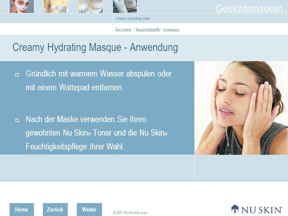 HomeZurück © 2001 Nu Skin ® Europe Gesichtsmasken Weiter Creamy Hydrating Mask Creamy Hydrating Masque - Anwendung Gründlich mit warmem Wasser abspülen oder mit einem Wattepad entfernen.