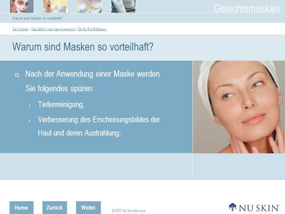 HomeZurück © 2001 Nu Skin ® Europe Gesichtsmasken Weiter Face Masque Two-part Face Masque - Anwendung Fangen Sie im Nackenbereich an, von dort aus  Richtung Kinn;  dann Richtung Haaransatz, sparen Sie dabei die Augenpartie aus;  anschliessend aufwärts von den Augenbrauen Richtung Haaransatz.