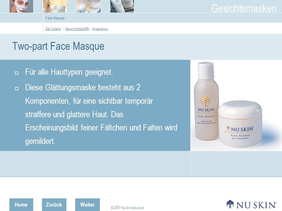 HomeZurück © 2001 Nu Skin ® Europe Gesichtsmasken Weiter Face Masque Two-part Face Masque Für alle Hauttypen geeignet.