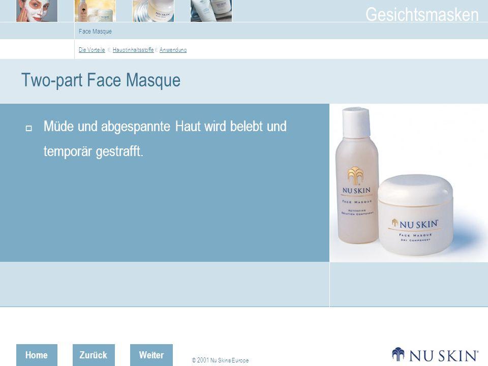 HomeZurück © 2001 Nu Skin ® Europe Gesichtsmasken Weiter Face Masque Two-part Face Masque Müde und abgespannte Haut wird belebt und temporär gestrafft.
