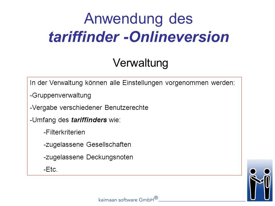 Verwaltung Anwendung des tariffinder -Onlineversion In der Verwaltung können alle Einstellungen vorgenommen werden: -Gruppenverwaltung -Vergabe verschiedener Benutzerechte -Umfang des tariffinders wie: -Filterkriterien -zugelassene Gesellschaften -zugelassene Deckungsnoten -Etc.