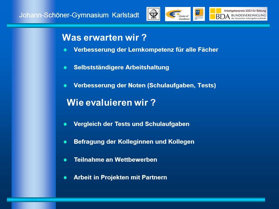 Johann-Schöner-Gymnasium Karlstadt Was erwarten wir ? Verbesserung der Lernkompetenz für alle Fächer Selbstständigere Arbeitshaltung Verbesserung der