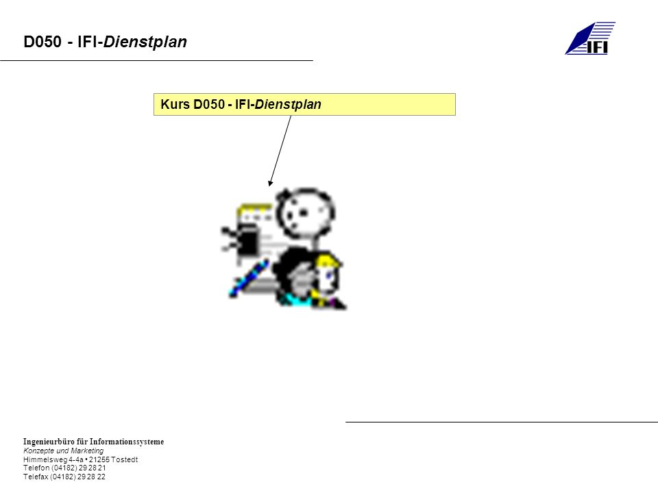 Ingenieurbüro für Informationssysteme Konzepte und Marketing Himmelsweg 4-4a 21255 Tostedt Telefon (04182) 29 28 21 Telefax (04182) 29 28 22 D050 - IFI-Dienstplan Kurs D050 - IFI-Dienstplan